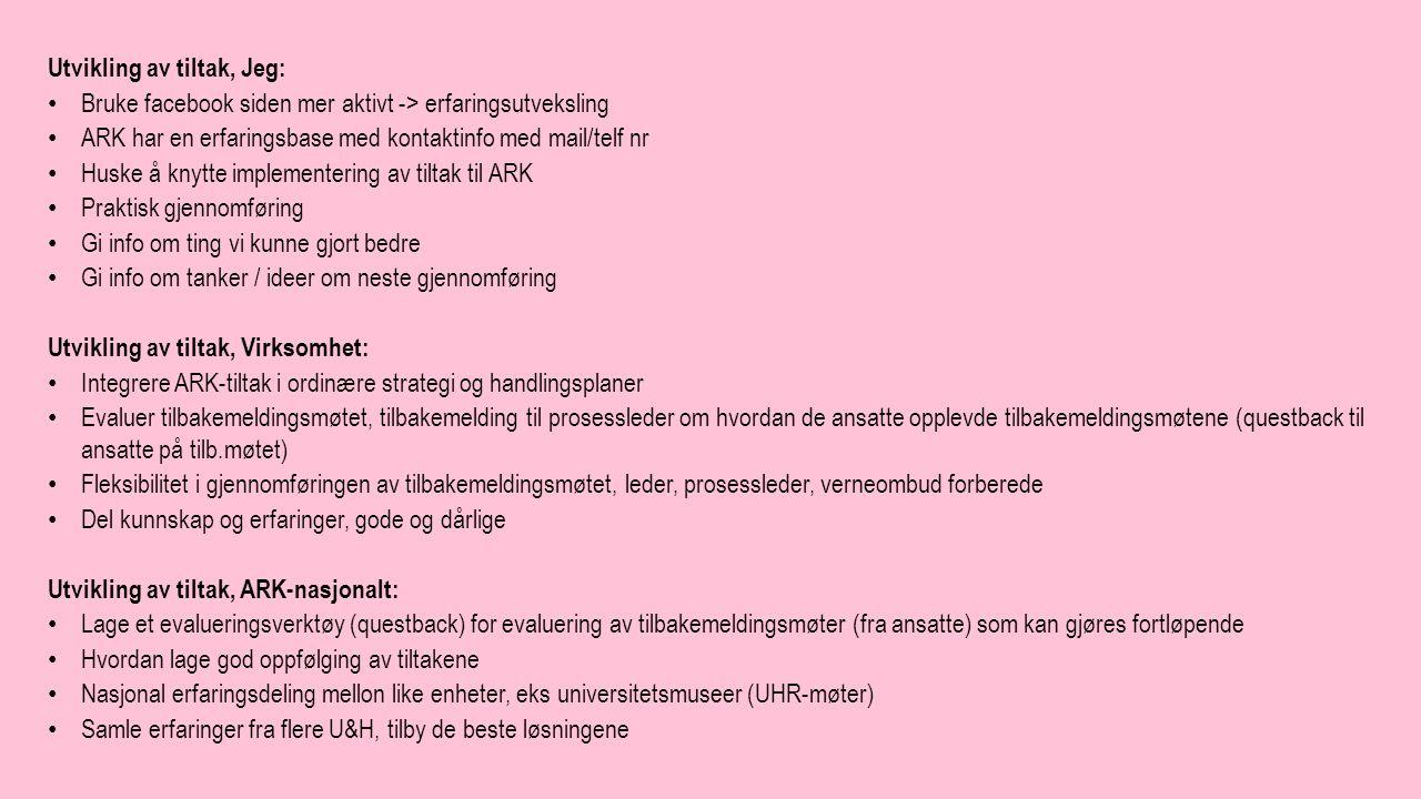Utvikling av tiltak, Jeg: Bruke facebook siden mer aktivt -> erfaringsutveksling ARK har en erfaringsbase med kontaktinfo med mail/telf nr Huske å knytte implementering av tiltak til ARK Praktisk gjennomføring Gi info om ting vi kunne gjort bedre Gi info om tanker / ideer om neste gjennomføring Utvikling av tiltak, Virksomhet: Integrere ARK-tiltak i ordinære strategi og handlingsplaner Evaluer tilbakemeldingsmøtet, tilbakemelding til prosessleder om hvordan de ansatte opplevde tilbakemeldingsmøtene (questback til ansatte på tilb.møtet) Fleksibilitet i gjennomføringen av tilbakemeldingsmøtet, leder, prosessleder, verneombud forberede Del kunnskap og erfaringer, gode og dårlige Utvikling av tiltak, ARK-nasjonalt: Lage et evalueringsverktøy (questback) for evaluering av tilbakemeldingsmøter (fra ansatte) som kan gjøres fortløpende Hvordan lage god oppfølging av tiltakene Nasjonal erfaringsdeling mellon like enheter, eks universitetsmuseer (UHR-møter) Samle erfaringer fra flere U&H, tilby de beste løsningene