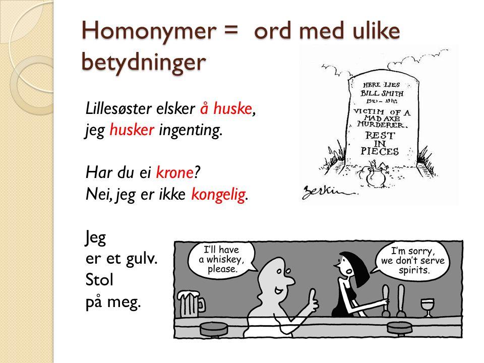Homonymer = ord med ulike betydninger Lillesøster elsker å huske, jeg husker ingenting.