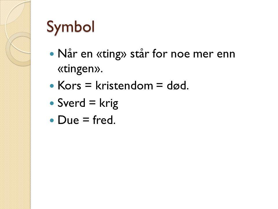 Symbol Når en «ting» står for noe mer enn «tingen». Kors = kristendom = død. Sverd = krig Due = fred.