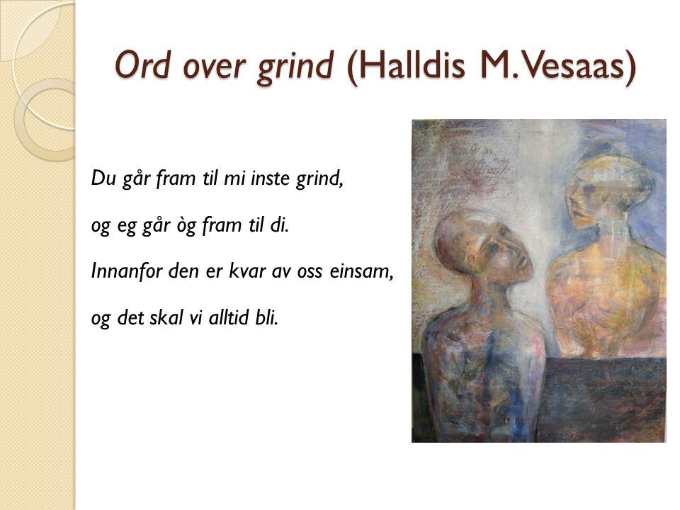 Ord over grind (Halldis M. Vesaas) Du går fram til mi inste grind, og eg går òg fram til di. Innanfor den er kvar av oss einsam, og det skal vi alltid