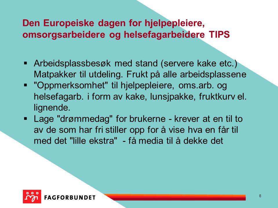 8 Den Europeiske dagen for hjelpepleiere, omsorgsarbeidere og helsefagarbeidere TIPS  Arbeidsplassbesøk med stand (servere kake etc.) Matpakker til utdeling.
