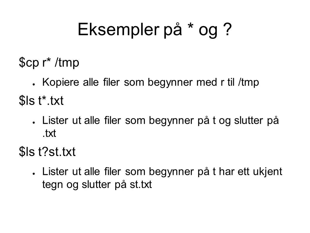 Eksempler på [ ] $cp [0-9]*./test ● Kopierer alle filer som begynner på 0 til 9 til katalogen test $ls test[123] ● Lister ut alle filer som begynner på test og slutter på 1, 2 eller 3 $ls [tT]est.txt ● Lister ut test.txt og Test.txt $ls [^tT]est.txt ● Lister ut filer som ikke begynner på t eller T men slutter på est.txt Eksempel: mest.txt eller Rest.txt