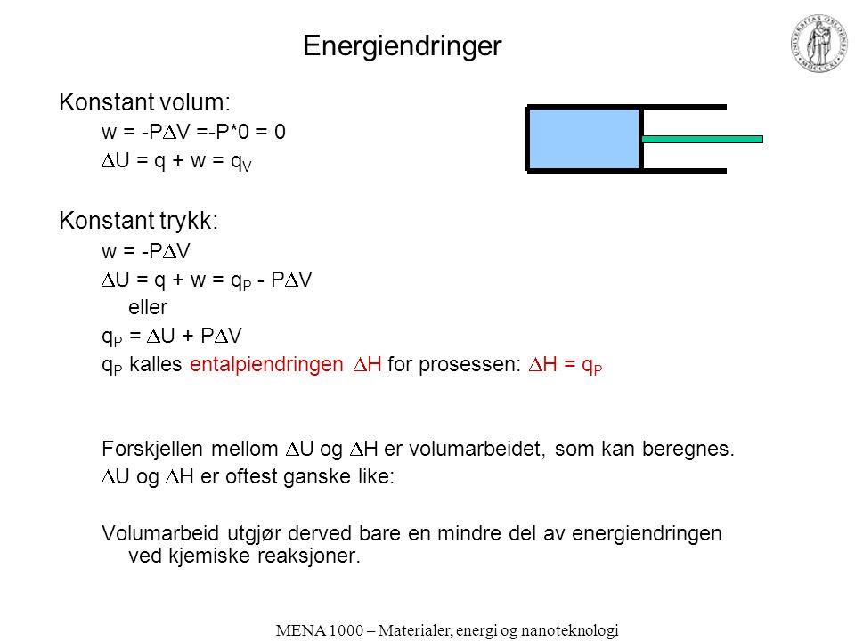 MENA 1000 – Materialer, energi og nanoteknologi Energiendringer Konstant volum: w = -P  V =-P*0 = 0  U = q + w = q V Konstant trykk: w = -P  V  U = q + w = q P - P  V eller q P =  U + P  V q P kalles entalpiendringen  H for prosessen:  H = q P Forskjellen mellom  U og  H er volumarbeidet, som kan beregnes.