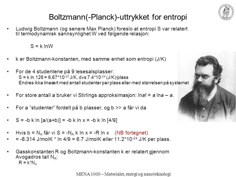 MENA 1000 – Materialer, energi og nanoteknologi Boltzmann(-Planck)-uttrykket for entropi Ludwig Boltzmann (og senere Max Planck) foreslo at entropi S var relatert til termodynamisk sannsynlighet W ved følgende relasjon: S = k lnW k er Boltzmann-konstanten, med samme enhet som entropi (J/K) For de 4 studentene på 9 lesesalsplasser: S = k ln 126 = 6,67*10 -23 J/K, dvs 7.4*10 -24 (J/K)/plass Endres ikke lineært med antall studenter per plass eller med størrelsen på systemet For store antall a bruker vi Stirlings approksimasjon: lna.