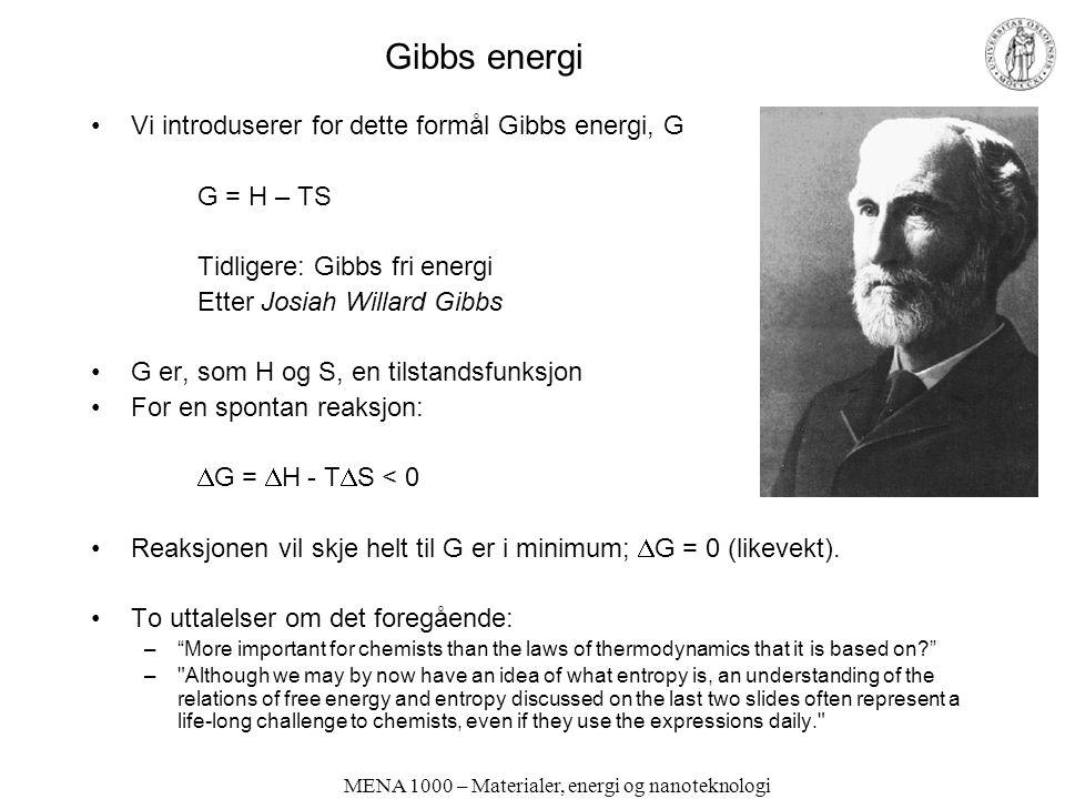 MENA 1000 – Materialer, energi og nanoteknologi Gibbs energi Vi introduserer for dette formål Gibbs energi, G G = H – TS Tidligere: Gibbs fri energi Etter Josiah Willard Gibbs G er, som H og S, en tilstandsfunksjon For en spontan reaksjon:  G =  H - T  S < 0 Reaksjonen vil skje helt til G er i minimum;  G = 0 (likevekt).
