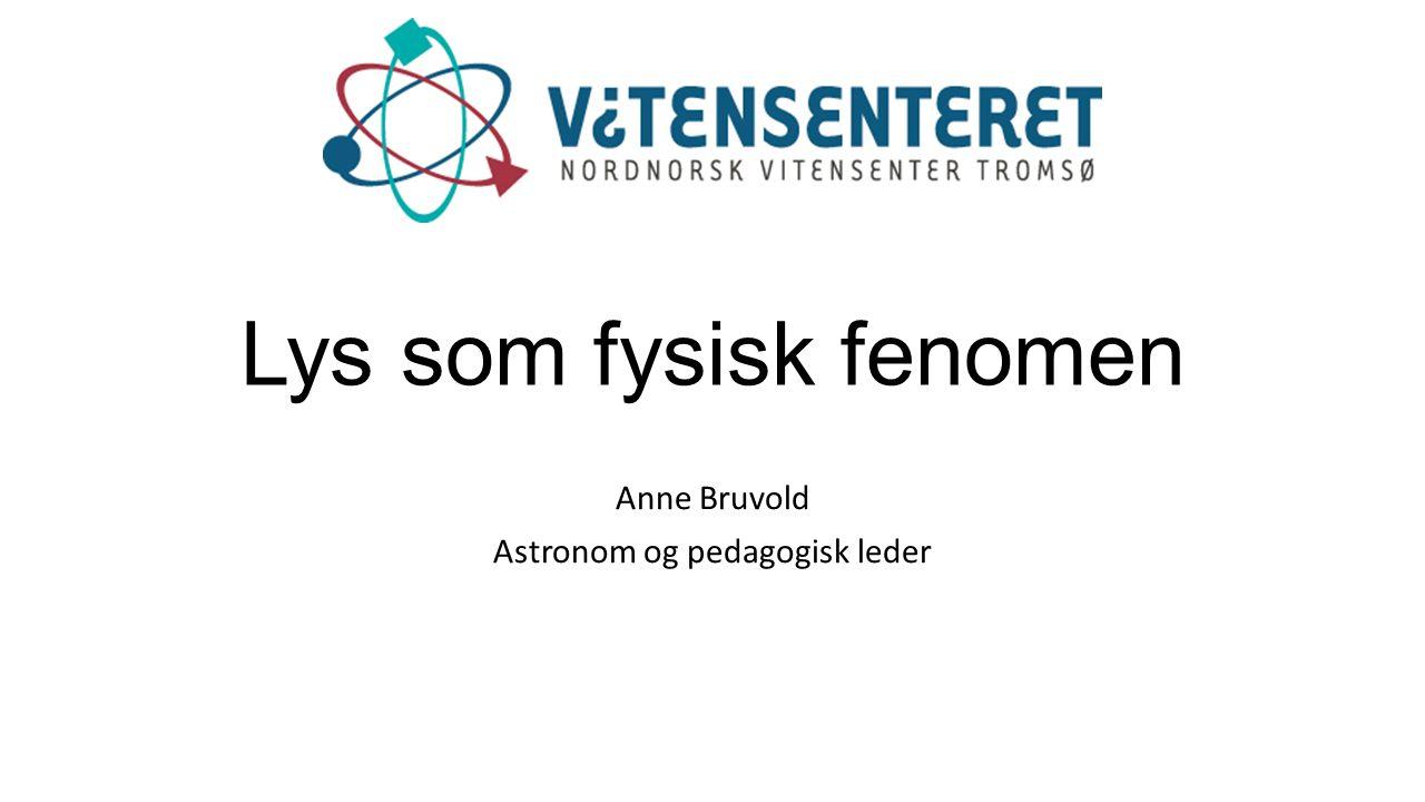 Lys som fysisk fenomen Anne Bruvold Astronom og pedagogisk leder