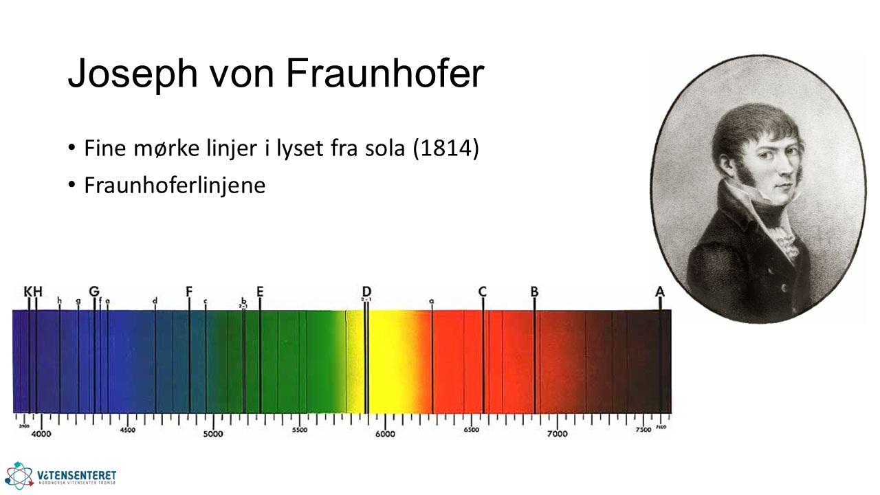 Joseph von Fraunhofer Fine mørke linjer i lyset fra sola (1814) Fraunhoferlinjene