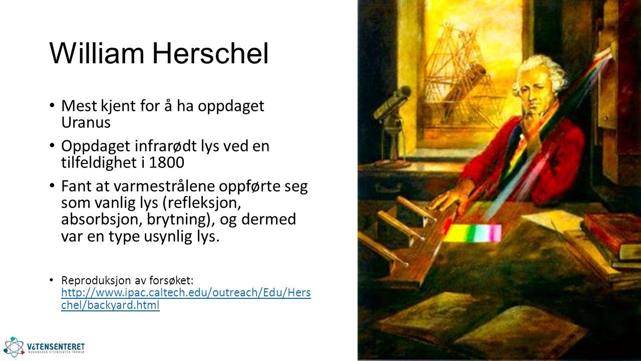 William Herschel Mest kjent for å ha oppdaget Uranus Oppdaget infrarødt lys ved en tilfeldighet i 1800 Fant at varmestrålene oppførte seg som vanlig lys (refleksjon, absorbsjon, brytning), og dermed var en type usynlig lys.
