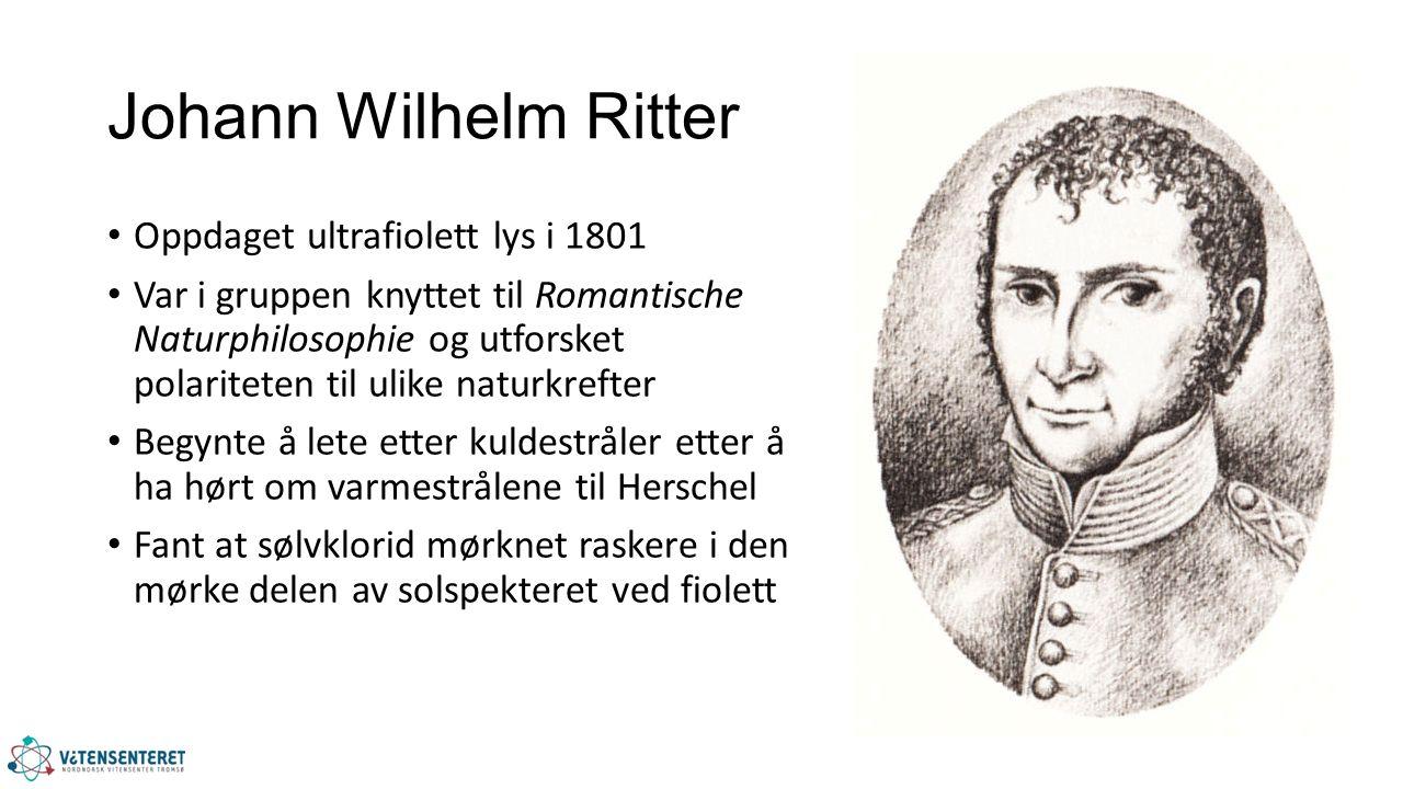 Johann Wilhelm Ritter Oppdaget ultrafiolett lys i 1801 Var i gruppen knyttet til Romantische Naturphilosophie og utforsket polariteten til ulike naturkrefter Begynte å lete etter kuldestråler etter å ha hørt om varmestrålene til Herschel Fant at sølvklorid mørknet raskere i den mørke delen av solspekteret ved fiolett