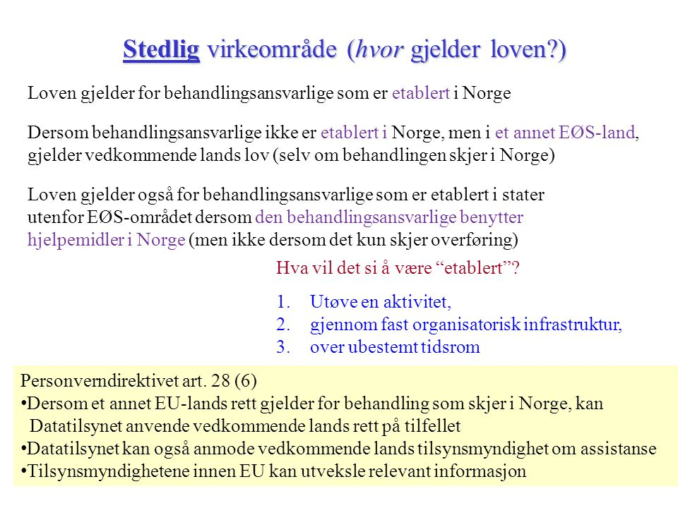 Stedlig virkeområde (hvor gjelder loven ) Loven gjelder for behandlingsansvarlige som er etablert i Norge Loven gjelder også for behandlingsansvarlige som er etablert i stater utenfor EØS-området dersom den behandlingsansvarlige benytter hjelpemidler i Norge (men ikke dersom det kun skjer overføring) Dersom behandlingsansvarlige ikke er etablert i Norge, men i et annet EØS-land, gjelder vedkommende lands lov (selv om behandlingen skjer i Norge) Hva vil det si å være etablert .