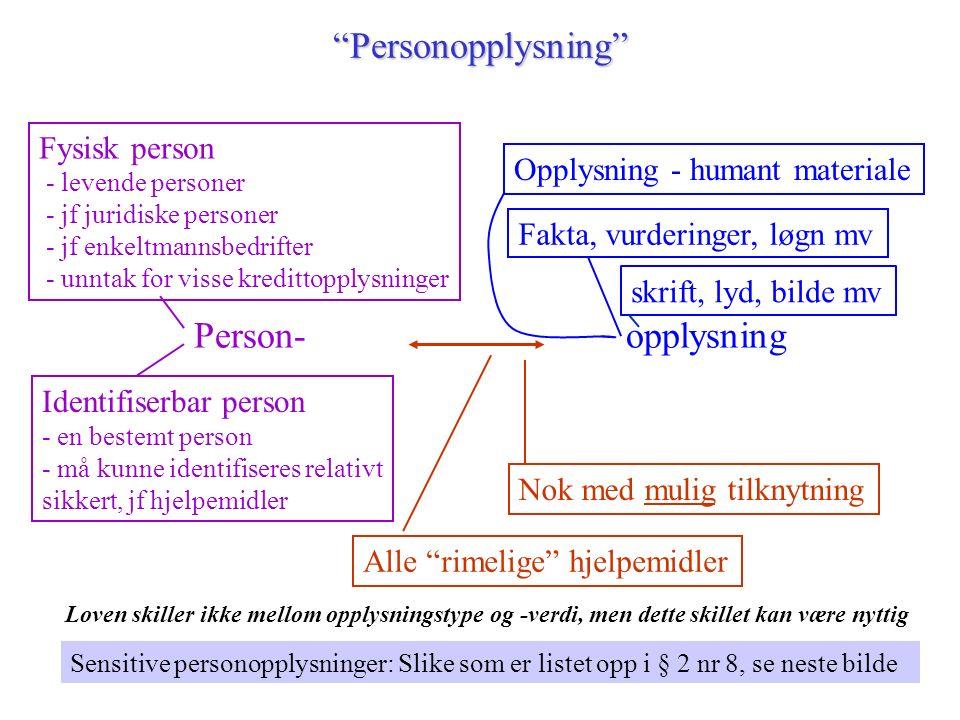 Personopplysning Person-opplysning Identifiserbar person - en bestemt person - må kunne identifiseres relativt sikkert, jf hjelpemidler Fysisk person - levende personer - jf juridiske personer - jf enkeltmannsbedrifter - unntak for visse kredittopplysninger Opplysning - humant materialeFakta, vurderinger, løgn mv Nok med mulig tilknytning Alle rimelige hjelpemidler Sensitive personopplysninger: Slike som er listet opp i § 2 nr 8, se neste bilde Loven skiller ikke mellom opplysningstype og -verdi, men dette skillet kan være nyttig skrift, lyd, bilde mv