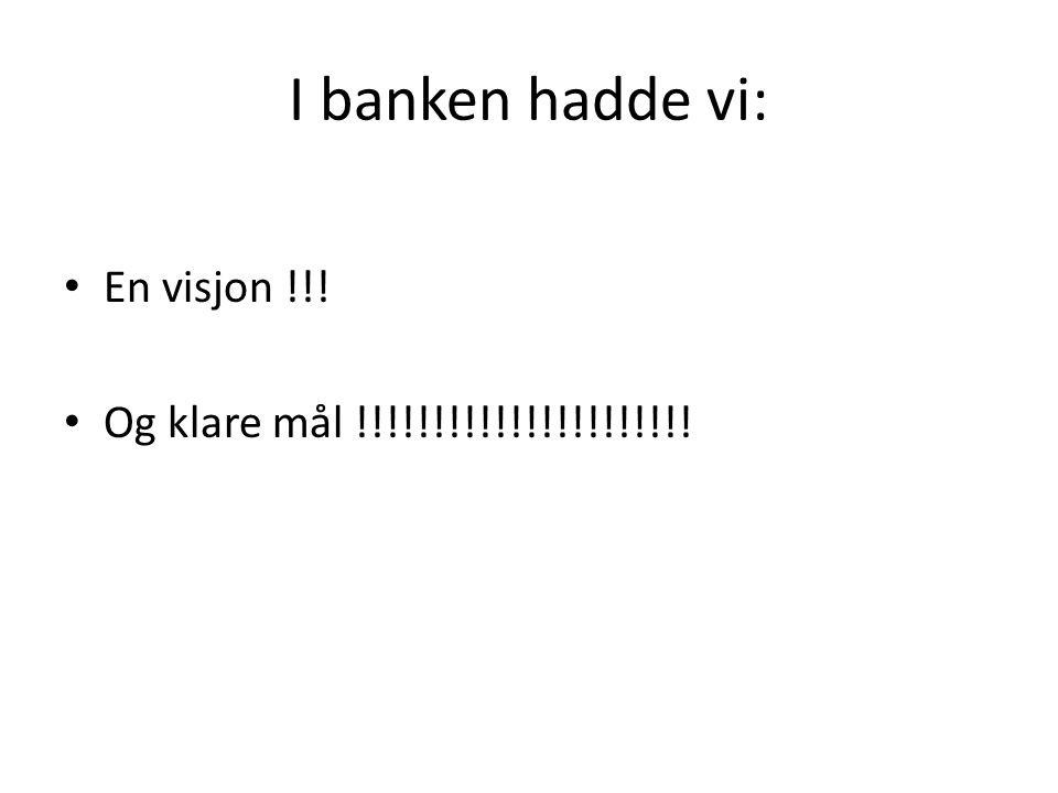 I banken hadde vi: En visjon !!! Og klare mål !!!!!!!!!!!!!!!!!!!!!!