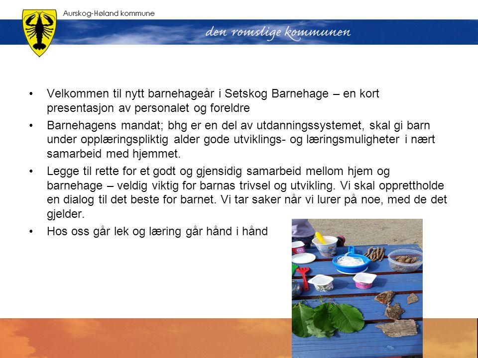 Velkommen til nytt barnehageår i Setskog Barnehage – en kort presentasjon av personalet og foreldre Barnehagens mandat; bhg er en del av utdanningssystemet, skal gi barn under opplæringspliktig alder gode utviklings- og læringsmuligheter i nært samarbeid med hjemmet.