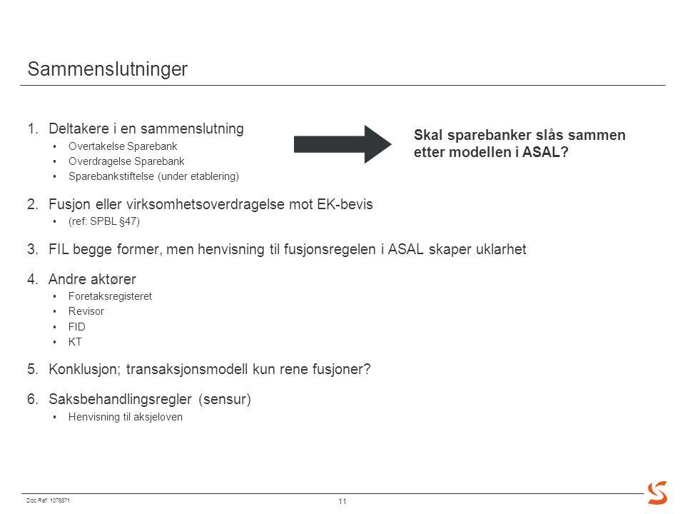 Doc.Ref: 1076871 11 Sammenslutninger 1.Deltakere i en sammenslutning Overtakelse Sparebank Overdragelse Sparebank Sparebankstiftelse (under etablering) 2.Fusjon eller virksomhetsoverdragelse mot EK-bevis (ref: SPBL §47) 3.FIL begge former, men henvisning til fusjonsregelen i ASAL skaper uklarhet 4.Andre aktører Foretaksregisteret Revisor FID KT 5.Konklusjon; transaksjonsmodell kun rene fusjoner.