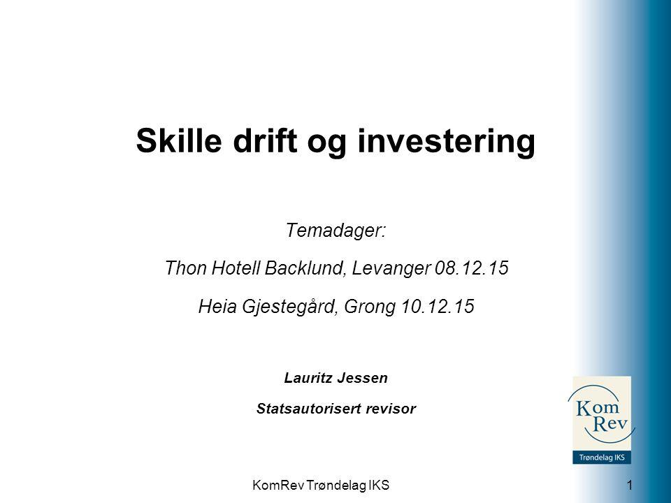 KomRev Trøndelag IKS Skille drift og investering Temadager: Thon Hotell Backlund, Levanger 08.12.15 Heia Gjestegård, Grong 10.12.15 Lauritz Jessen Statsautorisert revisor 1