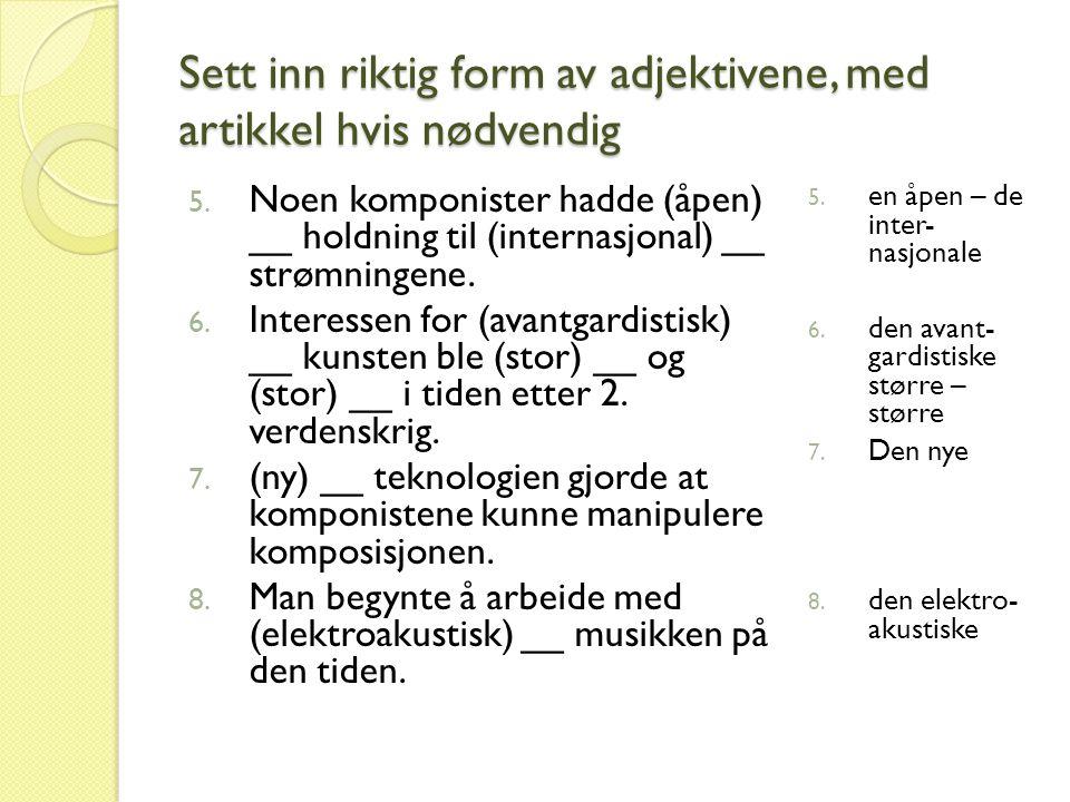 Sett inn riktig form av adjektivene, med artikkel hvis nødvendig 5. Noen komponister hadde (åpen) __ holdning til (internasjonal) __ strømningene. 6.