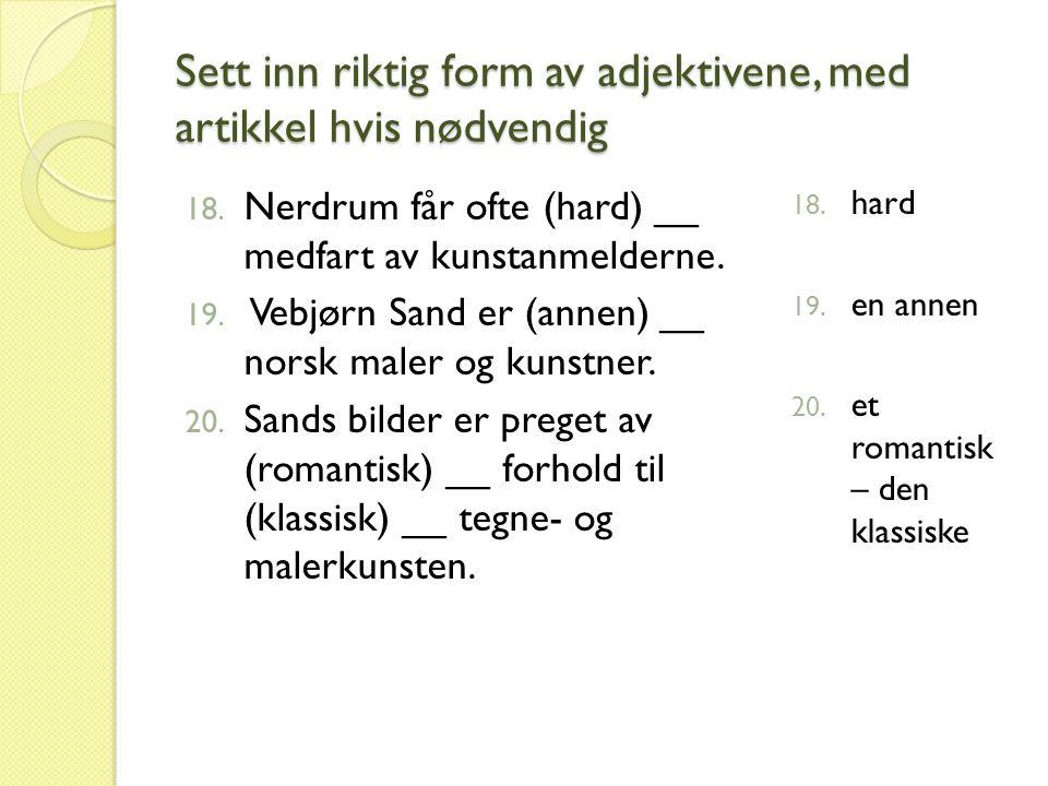 Sett inn riktig form av adjektivene, med artikkel hvis nødvendig 18. Nerdrum får ofte (hard) __ medfart av kunstanmelderne. 19. Vebjørn Sand er (annen