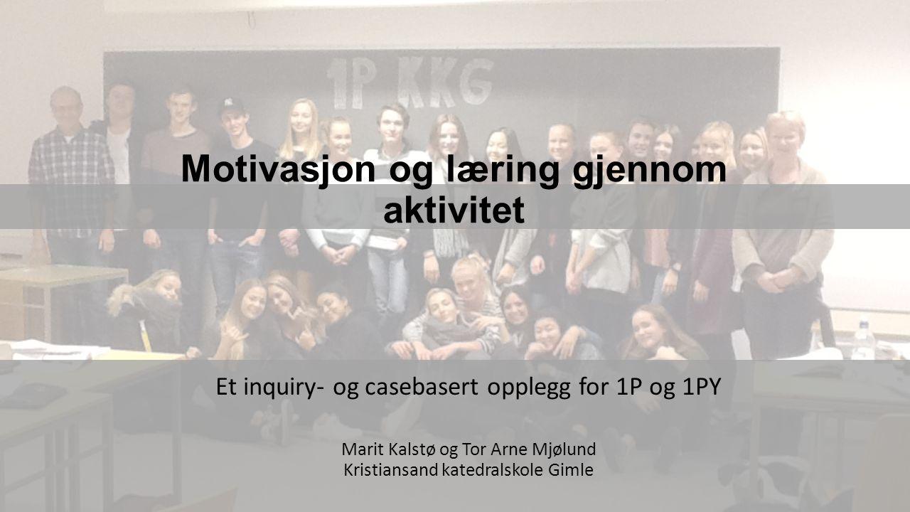 Motivasjon og læring gjennom aktivitet Et inquiry- og casebasert opplegg for 1P og 1PY Marit Kalstø og Tor Arne Mjølund Kristiansand katedralskole Gimle