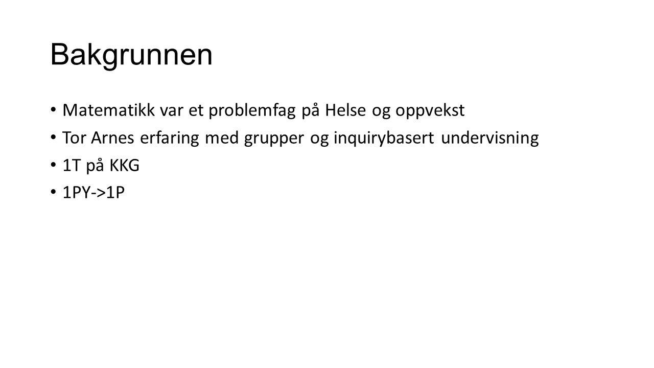 Bakgrunnen Matematikk var et problemfag på Helse og oppvekst Tor Arnes erfaring med grupper og inquirybasert undervisning 1T på KKG 1PY->1P