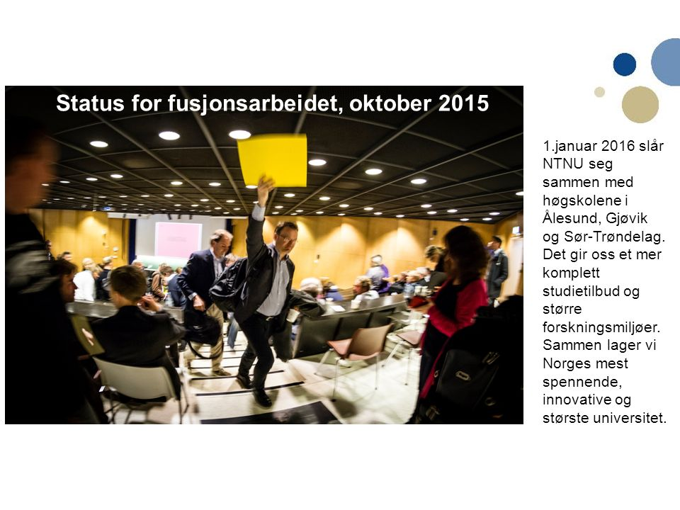 Status for fusjonsarbeidet, oktober 2015 1.januar 2016 slår NTNU seg sammen med høgskolene i Ålesund, Gjøvik og Sør-Trøndelag. Det gir oss et mer komp