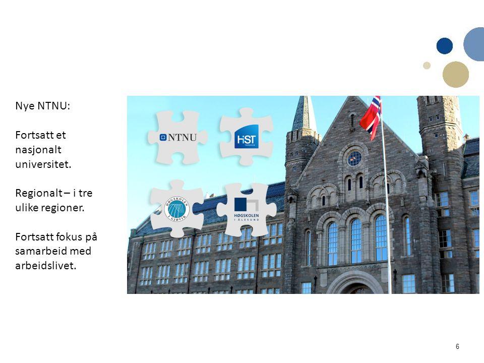 6 Nye NTNU: Fortsatt et nasjonalt universitet. Regionalt – i tre ulike regioner. Fortsatt fokus på samarbeid med arbeidslivet.