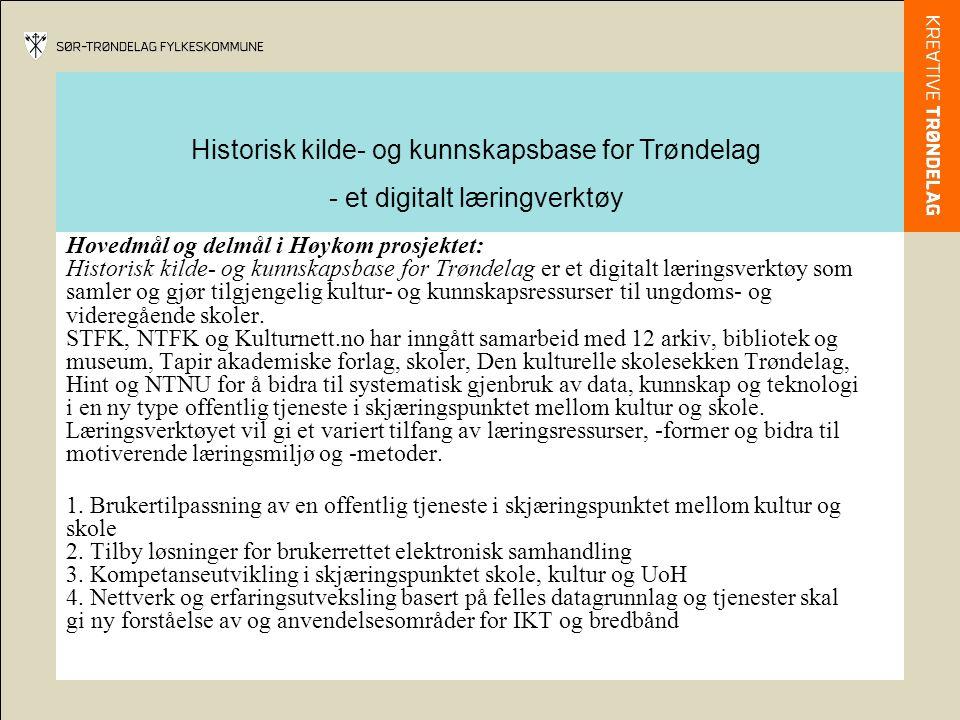 Historisk kilde- og kunnskapsbase for Trøndelag - et digitalt læringverktøy Hovedmål og delmål i Høykom prosjektet: Historisk kilde- og kunnskapsbase for Trøndelag er et digitalt læringsverktøy som samler og gjør tilgjengelig kultur- og kunnskapsressurser til ungdoms- og videregående skoler.