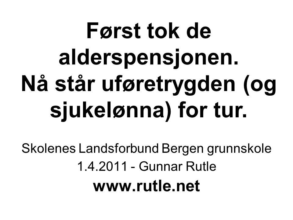 Først tok de alderspensjonen. Nå står uføretrygden (og sjukelønna) for tur. Skolenes Landsforbund Bergen grunnskole 1.4.2011 - Gunnar Rutle www.rutle.