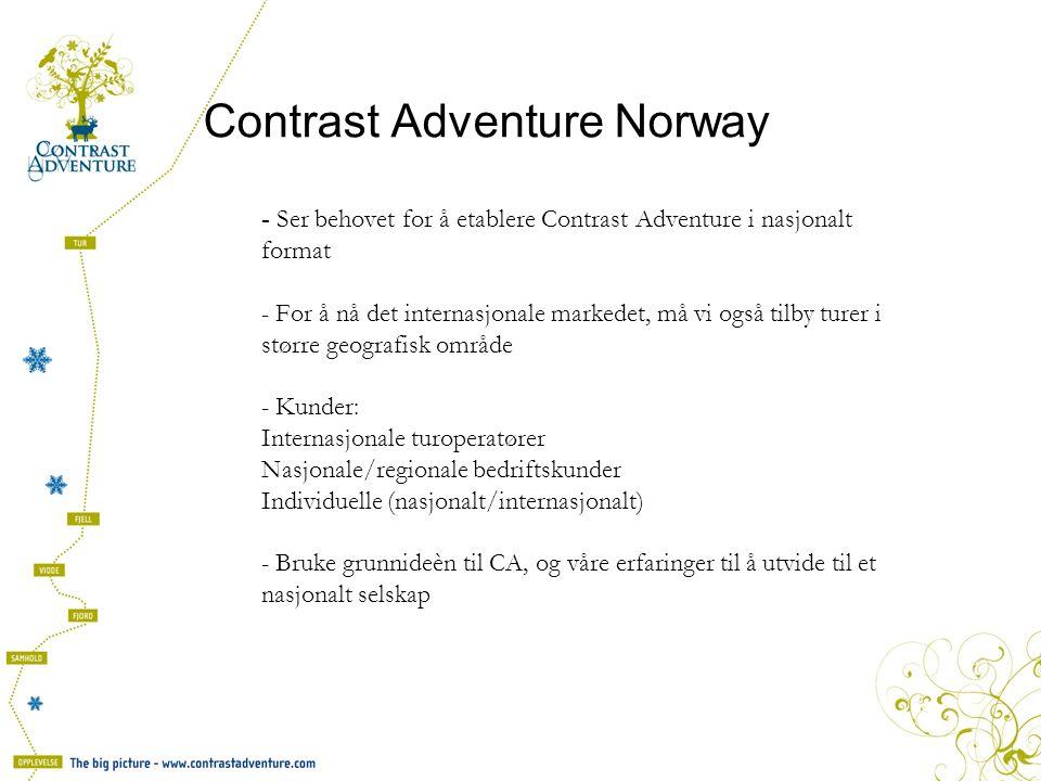 Contrast Adventure Norway - Ser behovet for å etablere Contrast Adventure i nasjonalt format - For å nå det internasjonale markedet, må vi også tilby turer i større geografisk område - Kunder: Internasjonale turoperatører Nasjonale/regionale bedriftskunder Individuelle (nasjonalt/internasjonalt) - Bruke grunnideèn til CA, og våre erfaringer til å utvide til et nasjonalt selskap