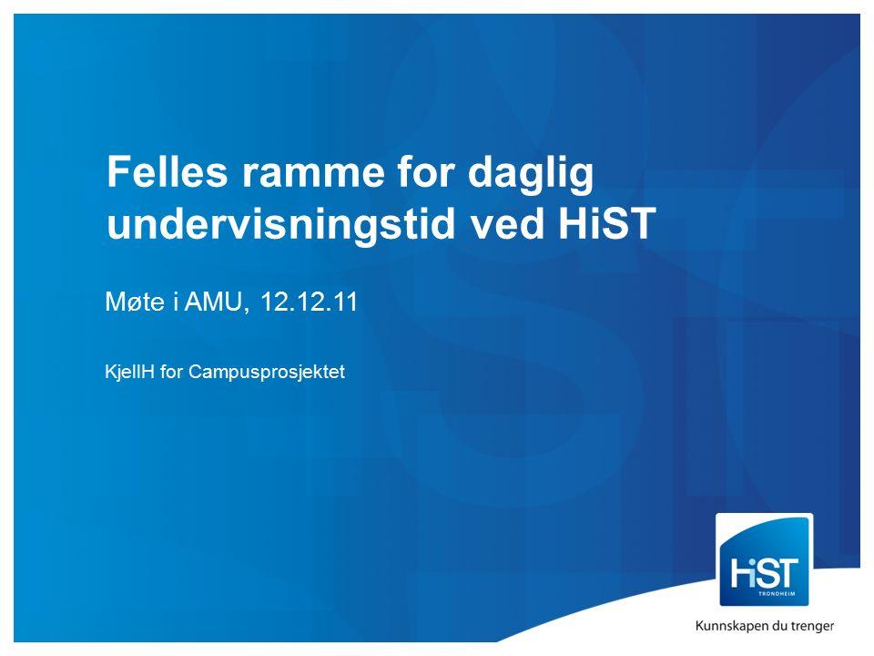 Felles ramme for daglig undervisningstid ved HiST Møte i AMU, 12.12.11 KjellH for Campusprosjektet