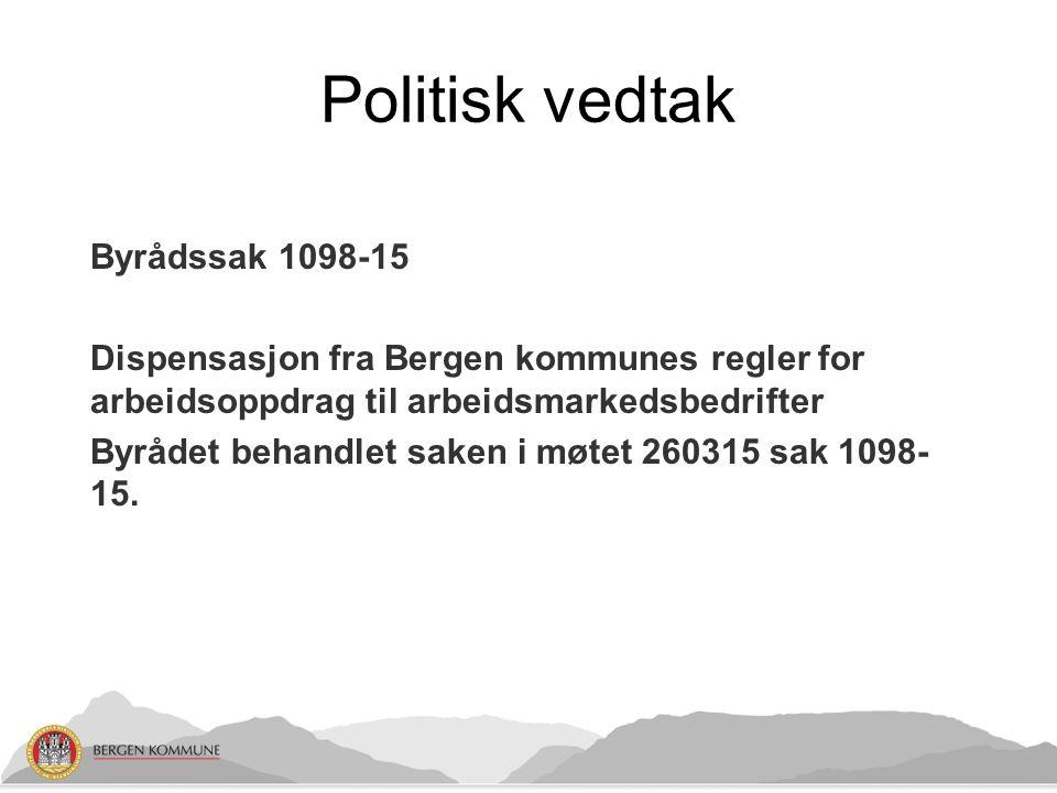 Politisk vedtak Byrådssak 1098-15 Dispensasjon fra Bergen kommunes regler for arbeidsoppdrag til arbeidsmarkedsbedrifter Byrådet behandlet saken i møtet 260315 sak 1098- 15.