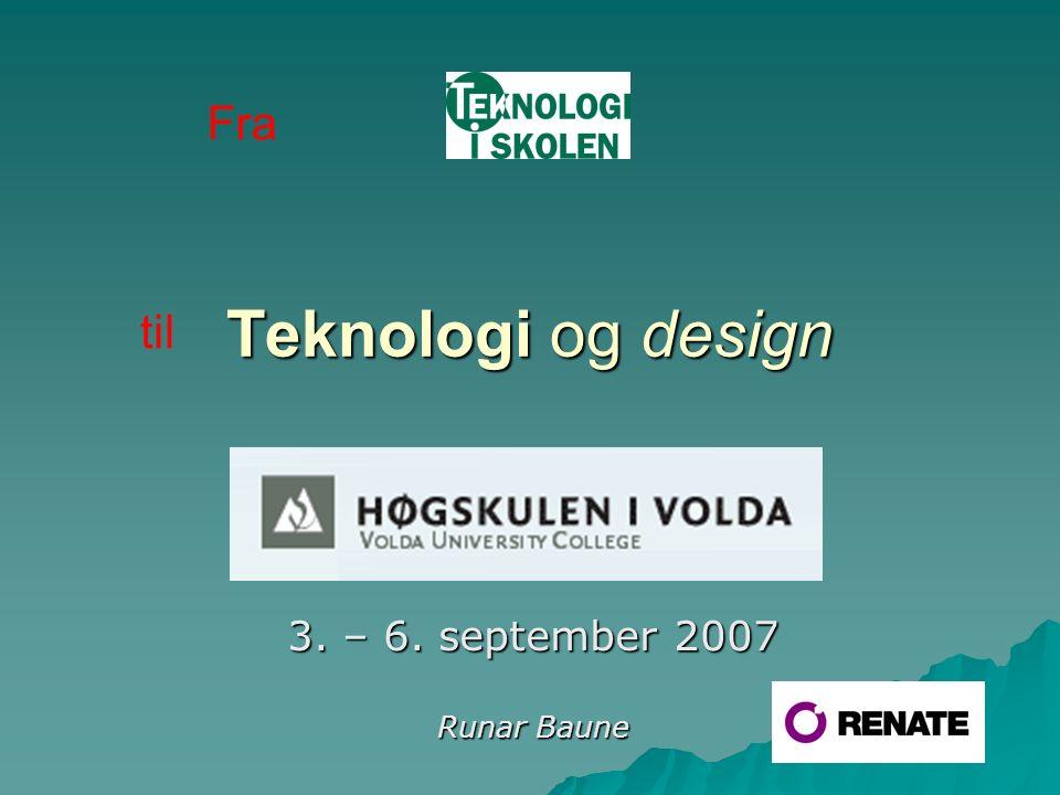 Teknologi og design Høgs 3. – 6. september 2007 Runar Baune Fra til