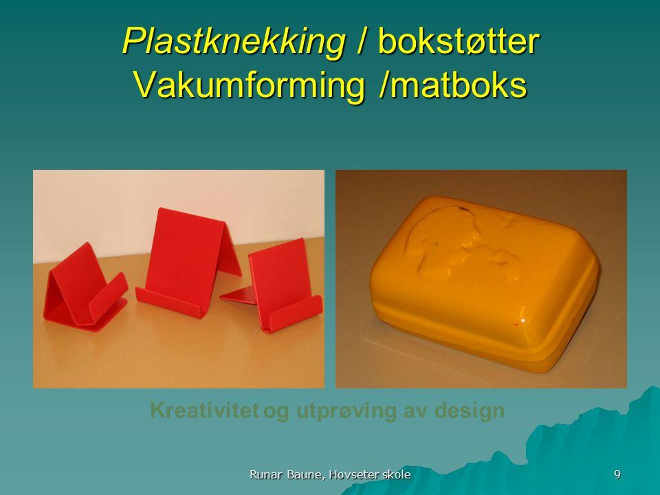 Runar Baune, Hovseter skole 9 Plastknekking / bokstøtter Vakumforming /matboks Kreativitet og utprøving av design