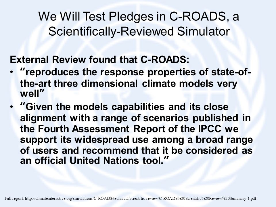 We Will Test Pledges in C-ROADS, a Scientifically-Reviewed Simulator External Review found that C-ROADS: reproduces the response properties of state-of- the-art three dimensional climate models very well Given the models capabilities and its close alignment with a range of scenarios published in the Fourth Assessment Report of the IPCC we support its widespread use among a broad range of users and recommend that it be considered as an official United Nations tool. Full report: http://climateinteractive.org/simulations/C-ROADS/technical/scientific-review/C-ROADS%20Scientific%20Review%20Summary-1.pdf