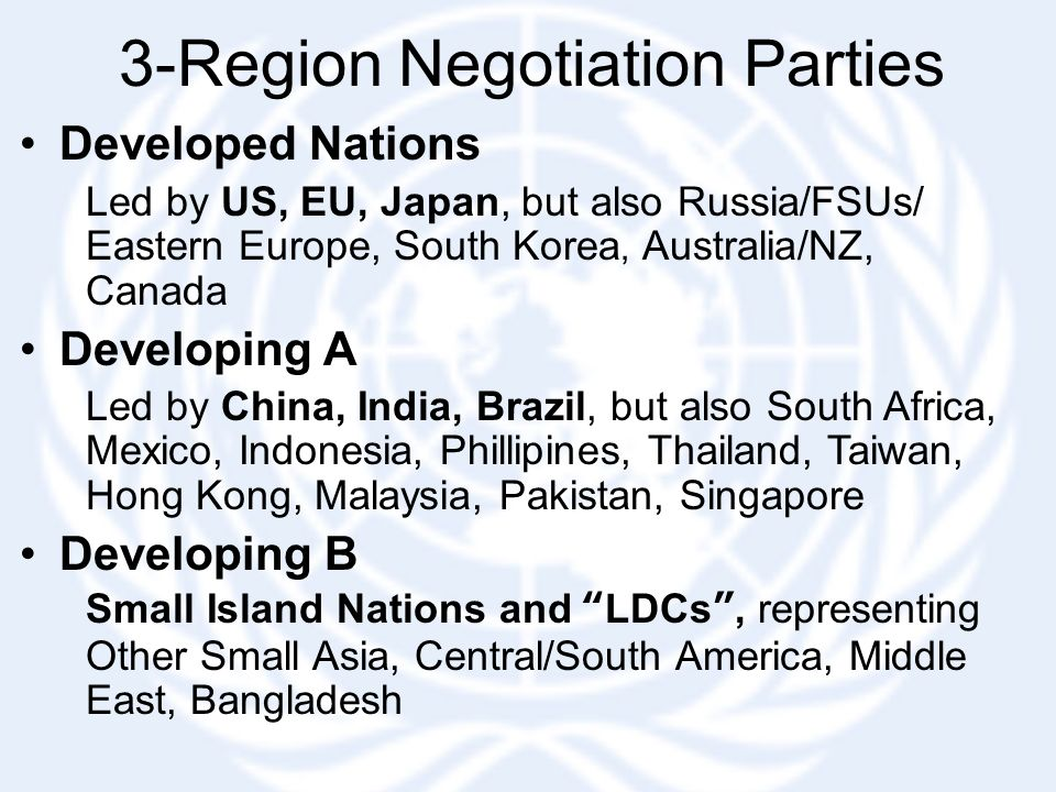 3-Region Negotiation Parties Developed Nations Led by US, EU, Japan, but also Russia/FSUs/ Eastern Europe, South Korea, Australia/NZ, Canada Developing A Led by China, India, Brazil, but also South Africa, Mexico, Indonesia, Phillipines, Thailand, Taiwan, Hong Kong, Malaysia, Pakistan, Singapore Developing B Small Island Nations and LDCs , representing Other Small Asia, Central/South America, Middle East, Bangladesh