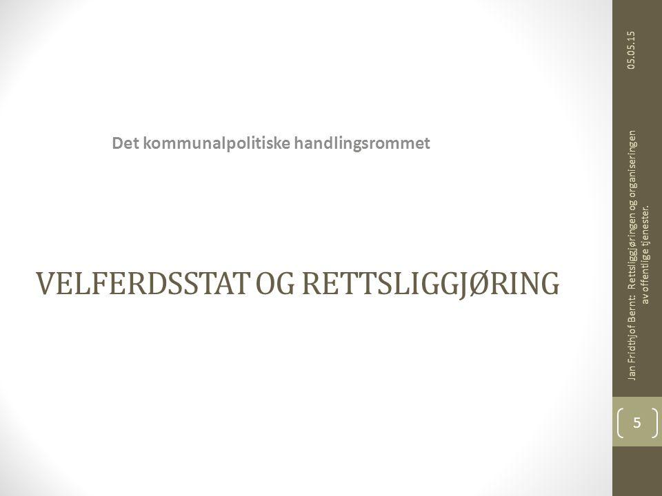 VELFERDSSTAT OG RETTSLIGGJØRING Det kommunalpolitiske handlingsrommet 05.05.15 Jan Fridthjof Bernt: Rettsliggjøringen og organiseringen av offentlige