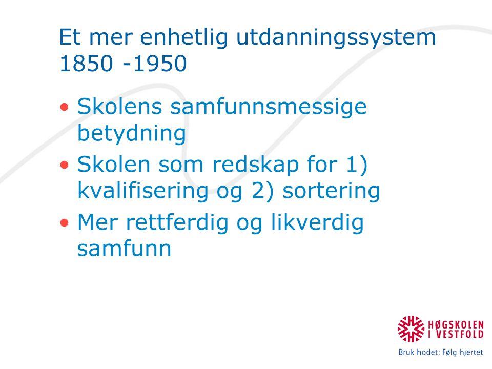Et mer enhetlig utdanningssystem 1850 -1950 Skolens samfunnsmessige betydning Skolen som redskap for 1) kvalifisering og 2) sortering Mer rettferdig og likverdig samfunn