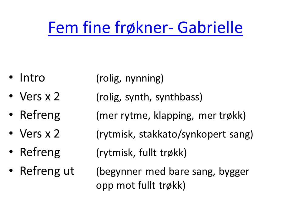 Fem fine frøkner- Gabrielle Intro (rolig, nynning) Vers x 2 (rolig, synth, synthbass) Refreng (mer rytme, klapping, mer trøkk) Vers x 2 (rytmisk, stak