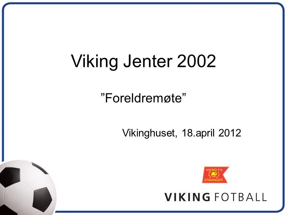 Viking Jenter 2002 Foreldremøte Vikinghuset, 18.april 2012