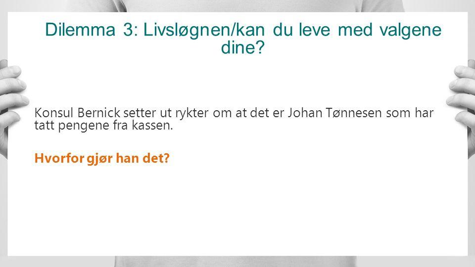 Dilemma 3: Livsløgnen/kan du leve med valgene dine? Konsul Bernick setter ut rykter om at det er Johan Tønnesen som har tatt pengene fra kassen. Hvorf