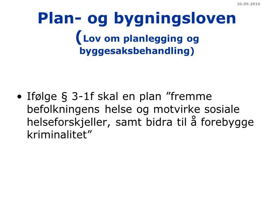 Plan- og bygningsloven ( Lov om planlegging og byggesaksbehandling) Ifølge § 3-1f skal en plan fremme befolkningens helse og motvirke sosiale helseforskjeller, samt bidra til å forebygge kriminalitet 26.09.2016