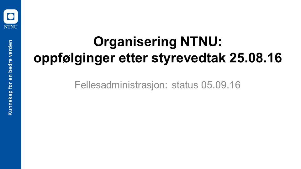 Organisering NTNU: oppfølginger etter styrevedtak 25.08.16 Fellesadministrasjon: status 05.09.16