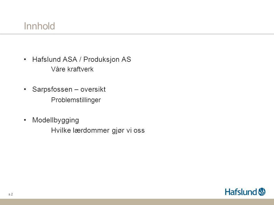 s.2 Innhold Hafslund ASA / Produksjon AS Våre kraftverk Sarpsfossen – oversikt Problemstillinger Modellbygging Hvilke lærdommer gjør vi oss