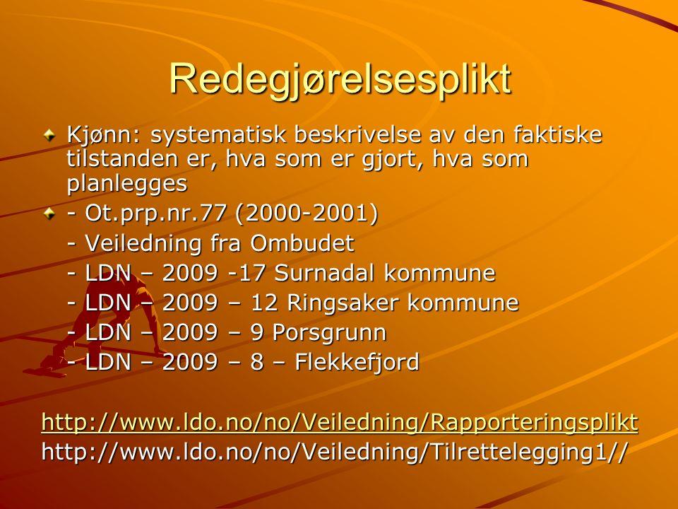 Redegjørelsesplikt Kjønn: systematisk beskrivelse av den faktiske tilstanden er, hva som er gjort, hva som planlegges - Ot.prp.nr.77 (2000-2001) - Veiledning fra Ombudet - LDN – 2009 -17 Surnadal kommune - LDN – 2009 – 12 Ringsaker kommune - LDN – 2009 – 9 Porsgrunn - LDN – 2009 – 8 – Flekkefjord http://www.ldo.no/no/Veiledning/Rapporteringsplikt http://www.ldo.no/no/Veiledning/Tilrettelegging1//