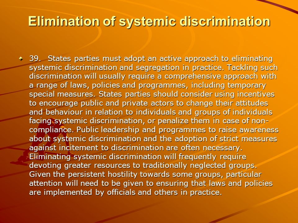 Elimination of systemic discrimination 39.States parties must adopt an active approach to eliminating systemic discrimination and segregation in practice.