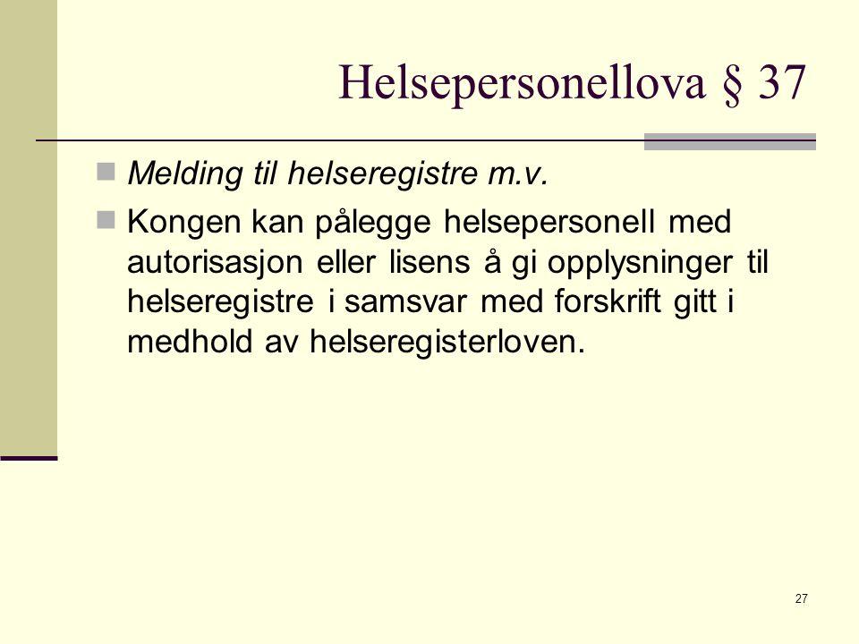 Helsepersonellova § 37 Melding til helseregistre m.v. Kongen kan pålegge helsepersonell med autorisasjon eller lisens å gi opplysninger til helseregis