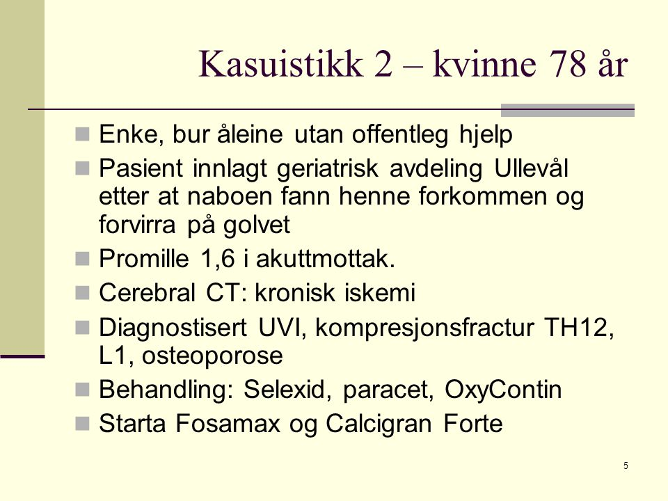 Kasuistikk 2 – kvinne 78 år Enke, bur åleine utan offentleg hjelp Pasient innlagt geriatrisk avdeling Ullevål etter at naboen fann henne forkommen og forvirra på golvet Promille 1,6 i akuttmottak.