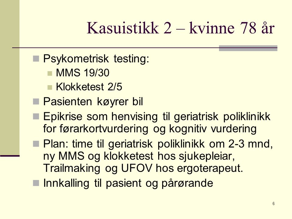 Kasuistikk 2 – kvinne 78 år Psykometrisk testing: MMS 19/30 Klokketest 2/5 Pasienten køyrer bil Epikrise som henvising til geriatrisk poliklinikk for førarkortvurdering og kognitiv vurdering Plan: time til geriatrisk poliklinikk om 2-3 mnd, ny MMS og klokketest hos sjukepleiar, Trailmaking og UFOV hos ergoterapeut.