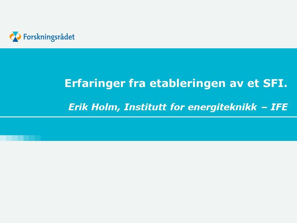 Erfaringer fra etableringen av et SFI. Erik Holm, Institutt for energiteknikk – IFE