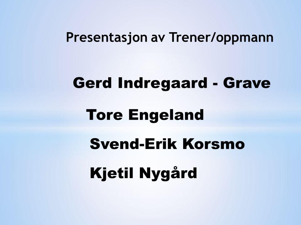 Presentasjon av Trener/oppmann Gerd Indregaard - Grave Tore Engeland Svend-Erik Korsmo Kjetil Nygård