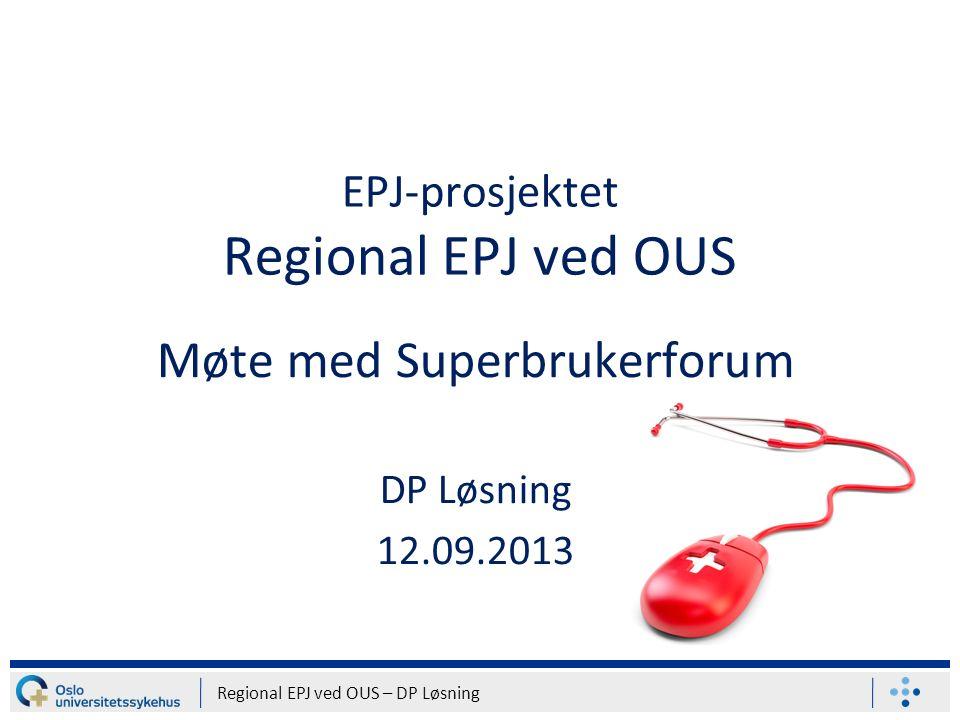 EPJ-prosjektet Regional EPJ ved OUS Møte med Superbrukerforum DP Løsning 12.09.2013 Regional EPJ ved OUS – DP Løsning